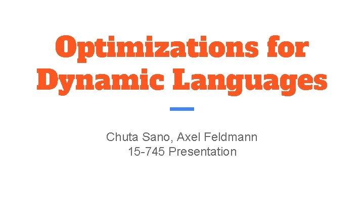 Optimizations for Dynamic Languages Chuta Sano, Axel Feldmann 15 -745 Presentation
