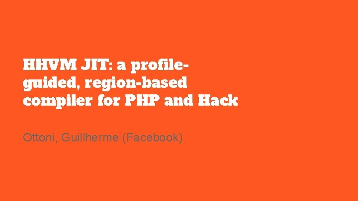 HHVM JIT: a profileguided, region-based compiler for PHP and Hack Ottoni, Guillherme (Facebook)