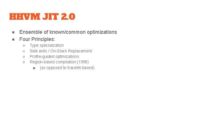HHVM JIT 2. 0 ● Ensemble of known/common optimizations ● Four Principles: ○ ○