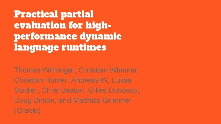 Practical partial evaluation for highperformance dynamic language runtimes Thomas Wrthinger, Christian Wimmer, Christian Humer,