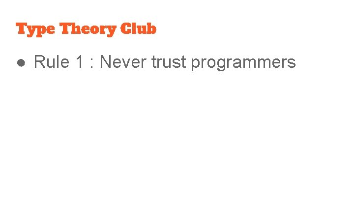 Type Theory Club ● Rule 1 : Never trust programmers
