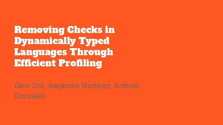 Removing Checks in Dynamically Typed Languages Through Efficient Profiling Gem Dot, Alejandro Martinez, Antonio
