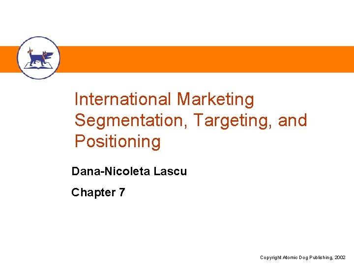 International Marketing Segmentation, Targeting, and Positioning Dana-Nicoleta Lascu Chapter 7 Copyright Atomic Dog Publishing,