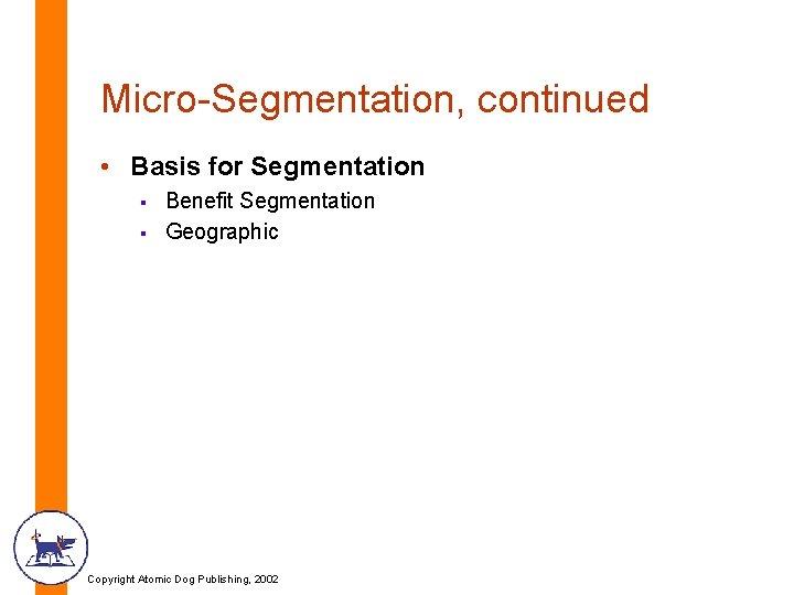 Micro-Segmentation, continued • Basis for Segmentation § § Benefit Segmentation Geographic Copyright Atomic Dog