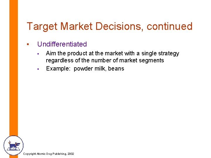 Target Market Decisions, continued • Undifferentiated § § Aim the product at the market