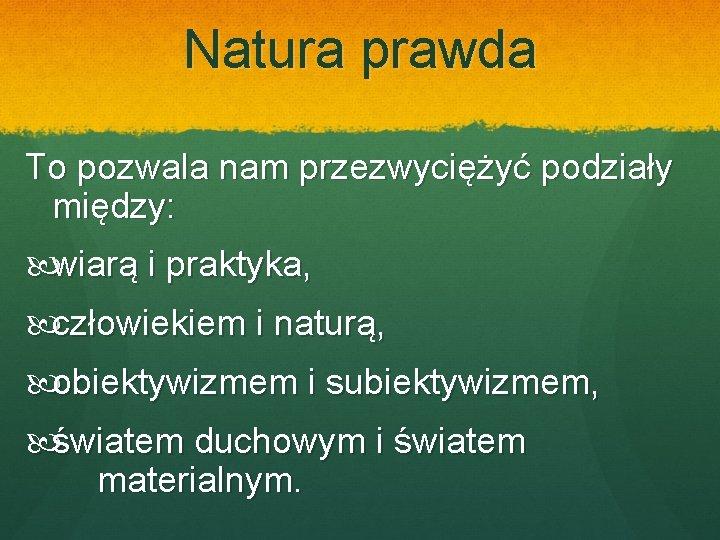 Natura prawda To pozwala nam przezwyciężyć podziały między: wiarą i praktyka, człowiekiem i naturą,