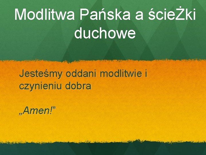 """Modlitwa Pańska a ścieŻki duchowe Jesteśmy oddani modlitwie i czynieniu dobra """"Amen!"""""""