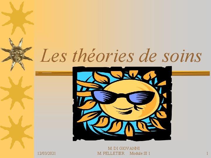 Les théories de soins 12/03/2021 M. DI GIOVANNI M. PELLETIER Module SI 1 1