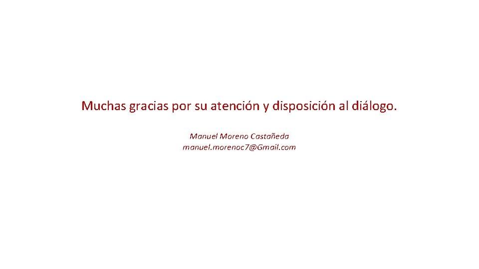 Muchas gracias por su atención y disposición al diálogo. Manuel Moreno Castañeda manuel.