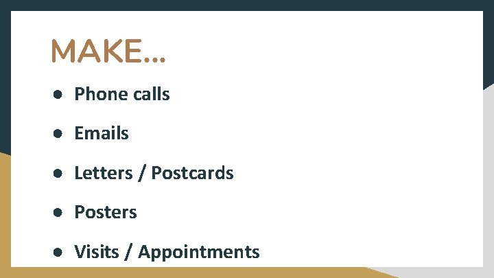 MAKE. . . ● Phone calls ● Emails ● Letters / Postcards ● Posters