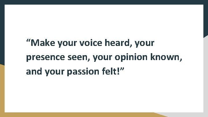 """""""Make your voice heard, your presence seen, your opinion known, and your passion felt!"""""""