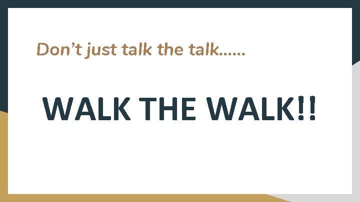 Don't just talk the talk…. . . WALK THE WALK!!