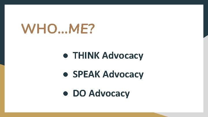 WHO. . . ME? ● THINK Advocacy ● SPEAK Advocacy ● DO Advocacy