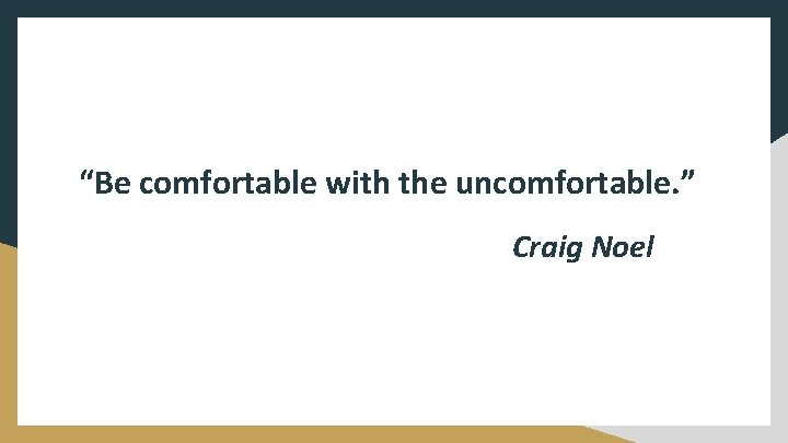 """""""Be comfortable with the uncomfortable. """" Craig Noel"""