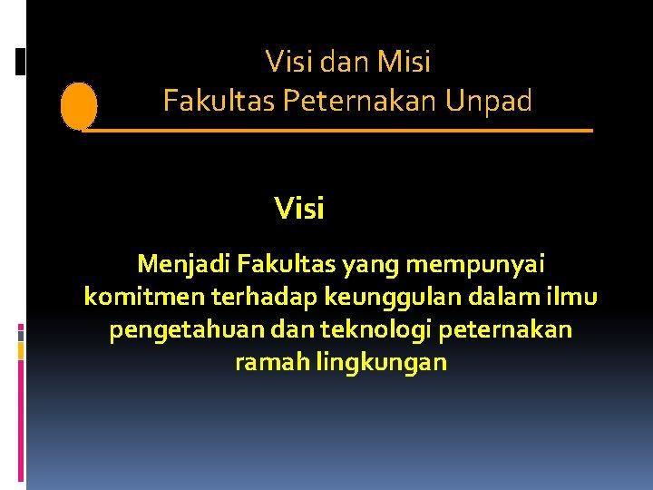 Visi dan Misi V i s i. Fakultas Peternakan Unpad Visi Menjadi Fakultas yang