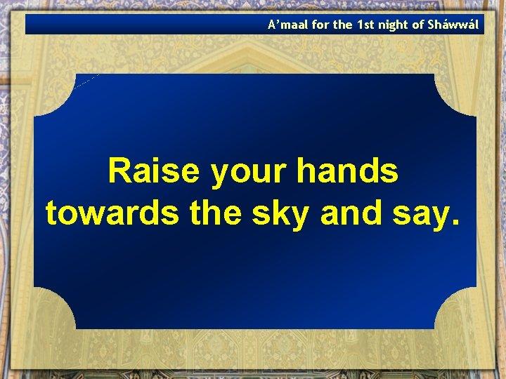 A'maal for the 1 st night of Sháwwál Raise your hands towards the sky