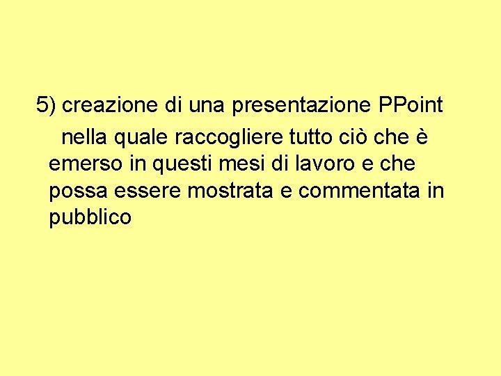 5) creazione di una presentazione PPoint nella quale raccogliere tutto ciò che è