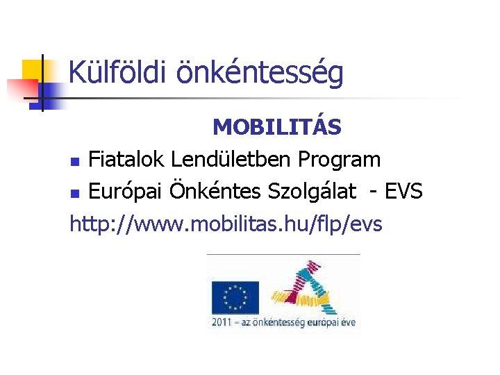 Külföldi önkéntesség MOBILITÁS n Fiatalok Lendületben Program n Európai Önkéntes Szolgálat - EVS http: