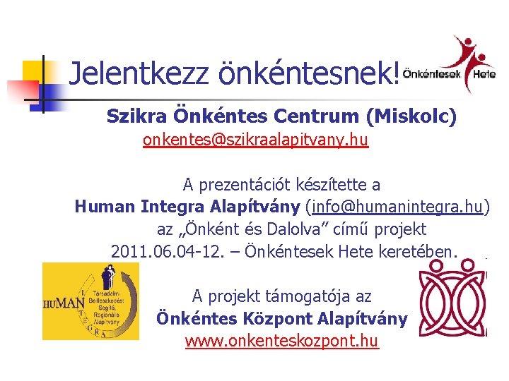 Jelentkezz önkéntesnek! Szikra Önkéntes Centrum (Miskolc) onkentes@szikraalapitvany. hu A prezentációt készítette a Human Integra
