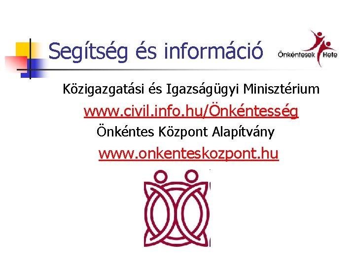 Segítség és információ Közigazgatási és Igazságügyi Minisztérium www. civil. info. hu/Önkéntesség Önkéntes Központ Alapítvány