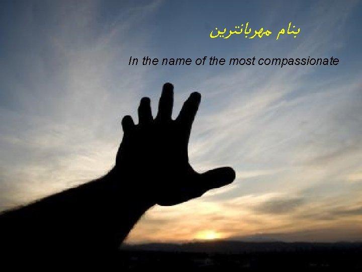 ﺑﻨﺎﻡ ﻣﻬﺮﺑﺎﻧﺘﺮﻳﻦ In the name of the most compassionate
