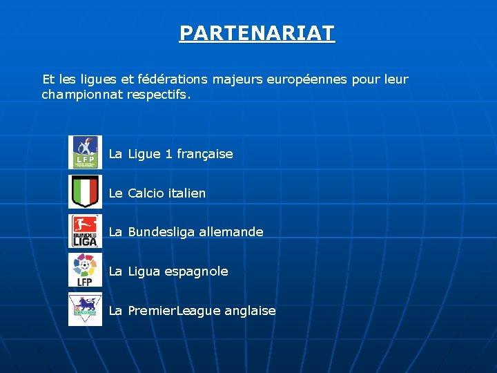 PARTENARIAT Et les ligues et fédérations majeurs européennes pour leur championnat respectifs. La Ligue
