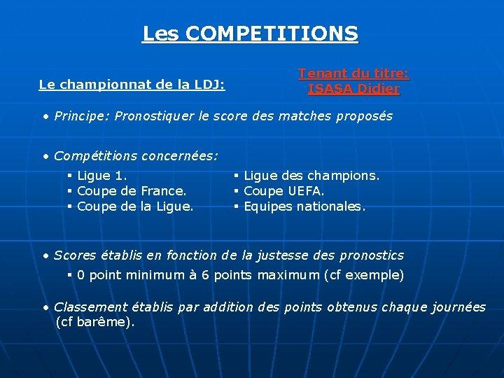 Les COMPETITIONS Le championnat de la LDJ: Tenant du titre: ISASA Didier • Principe: