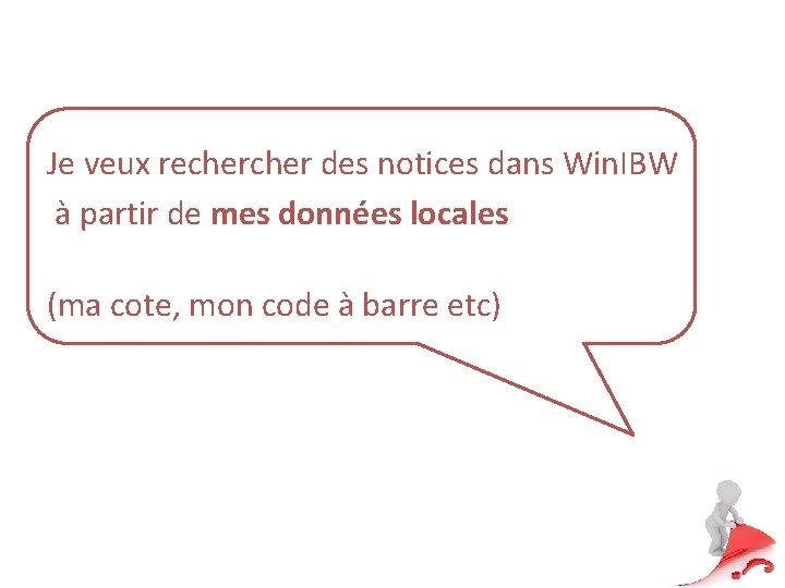 Je veux recher des notices dans Win. IBW à partir de mes données locales