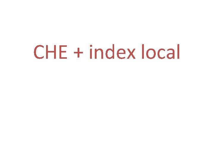 CHE + index local