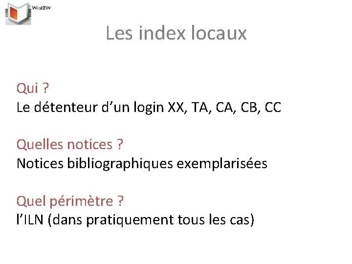 Les index locaux Qui ? Le détenteur d'un login XX, TA, CB, CC Quelles