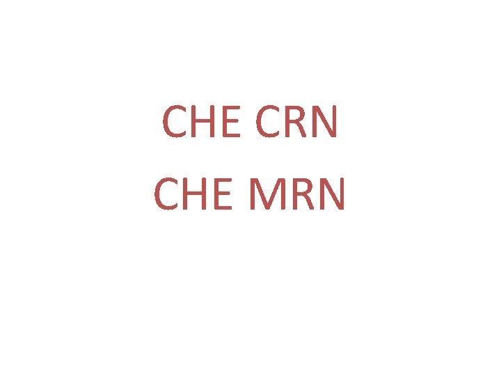 CHE CRN CHE MRN