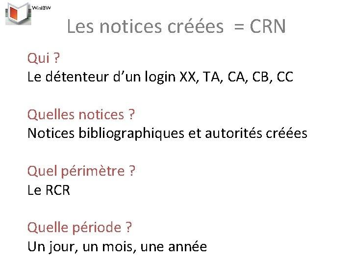 Les notices créées = CRN Qui ? Le détenteur d'un login XX, TA, CB,