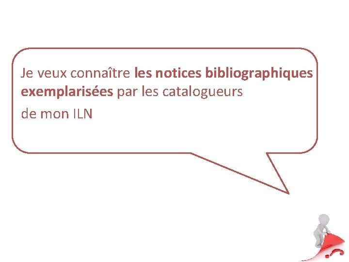 Je veux connaître les notices bibliographiques exemplarisées par les catalogueurs de mon ILN