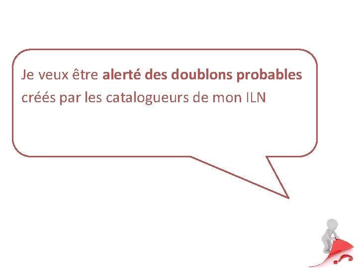 Je veux être alerté des doublons probables créés par les catalogueurs de mon ILN