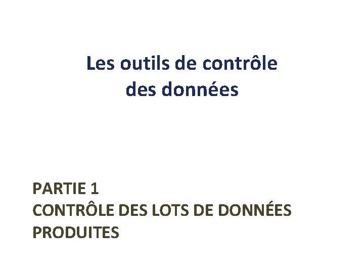 Les outils de contrôle des données PARTIE 1 CONTRÔLE DES LOTS DE DONNÉES PRODUITES