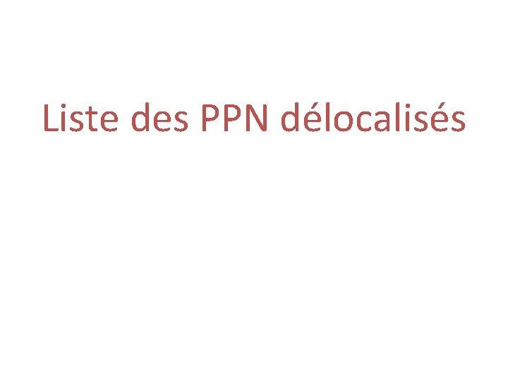 Liste des PPN délocalisés