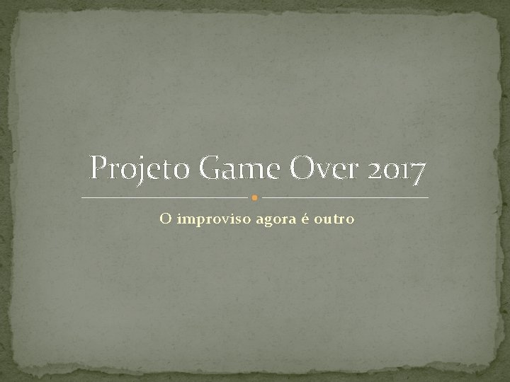 Projeto Game Over 2017 O improviso agora é outro