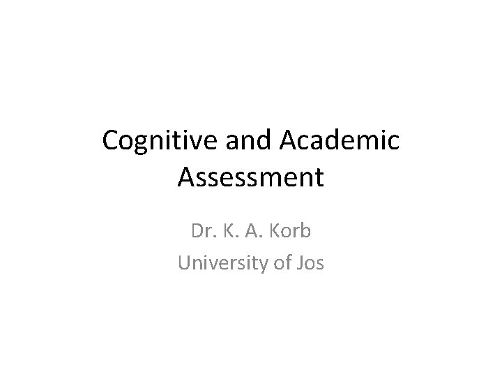 Cognitive and Academic Assessment Dr. K. A. Korb University of Jos