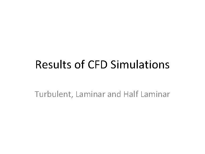 Results of CFD Simulations Turbulent, Laminar and Half Laminar