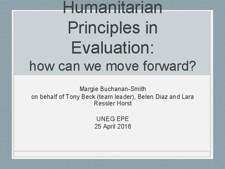 Humanitarian Principles in Evaluation: how can we move forward? Margie Buchanan-Smith on behalf of