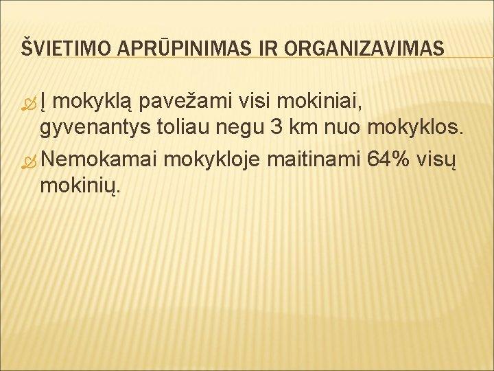 ŠVIETIMO APRŪPINIMAS IR ORGANIZAVIMAS Į mokyklą pavežami visi mokiniai, gyvenantys toliau negu 3 km