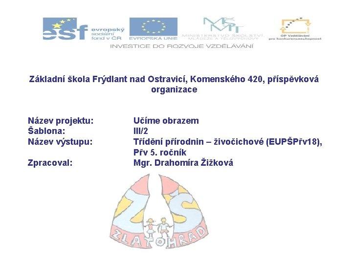 Základní škola Frýdlant nad Ostravicí, Komenského 420, příspěvková organizace Název projektu: Šablona: Název výstupu: