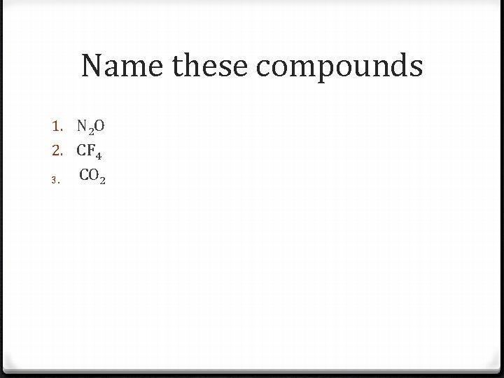 Name these compounds 1. N 2 O 2. CF 4 CO 2 3.
