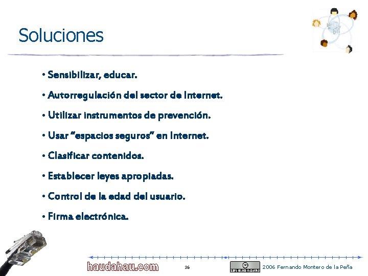 Soluciones • Sensibilizar, educar. • Autorregulación del sector de Internet. • Utilizar instrumentos de