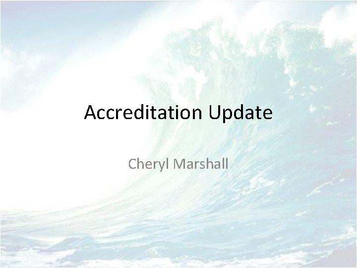 Accreditation Update Cheryl Marshall