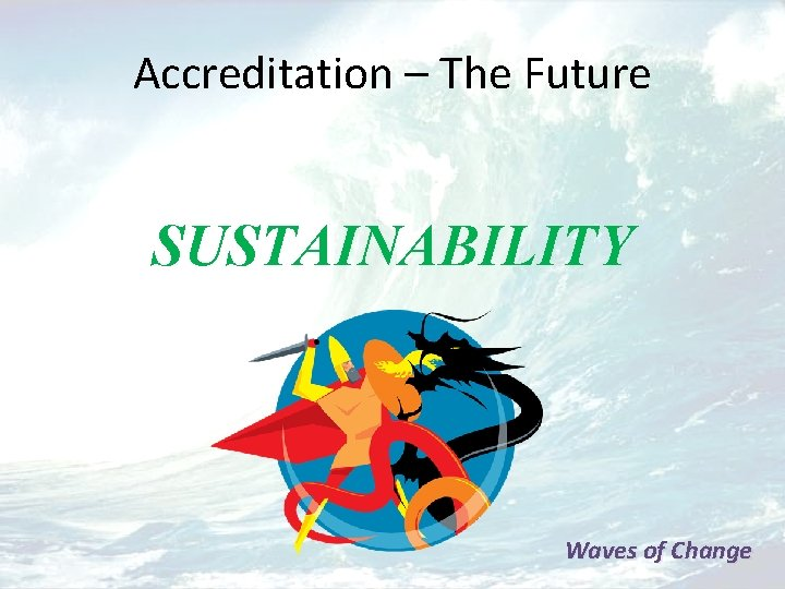 Accreditation – The Future SUSTAINABILITY Waves of Change