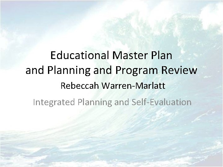 Educational Master Plan and Planning and Program Review Rebeccah Warren-Marlatt Integrated Planning and Self-Evaluation