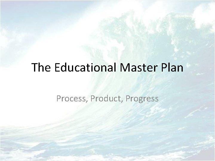 The Educational Master Plan Process, Product, Progress