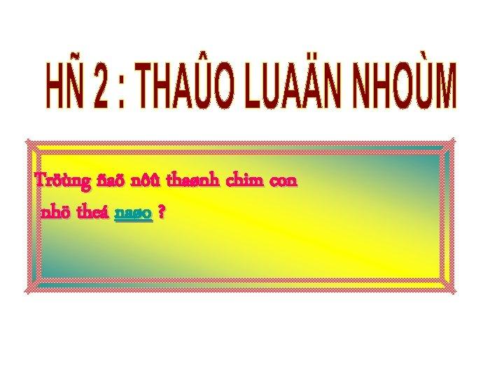 Tröùng ñaõ nôû thaønh chim con nhö theá naøo ?