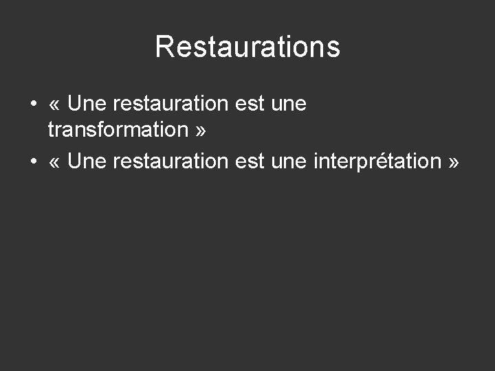 Restaurations • « Une restauration est une transformation » • « Une restauration est